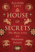 House of Secrets The Many Lives of a Florentine Palazzo 9781788317559