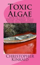 Toxic Algae : How to Treat and Prevent Harmful Algal Blooms in Ponds, Lakes,...
