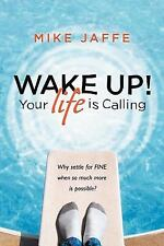 Wake up! Your Life Is Calling : Why Settle for Fine When so Much More Is.