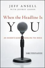 When the Headline Is You: An Insider's Guide to Handling the Media by Ansell, J