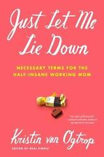 Just Let Me Lie Down : Necessary Terms for the Half-Insane Working Mom by...