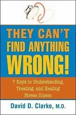 They Can't Find Anything Wrong!: 7 Keys to Understanding, Treating, and Healing