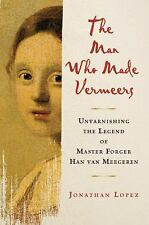 The Man Who Made Vermeers : Unvarnishing the Legend of Master Forger Han Van...