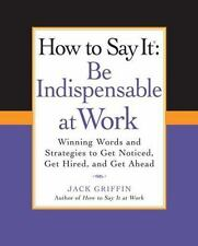 How to Say It: Be Indispensable at Work: Winning Words and Strategies to Get