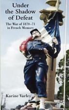 Under the Shadow of Defeat : The War of 1870-71 in French Memory by Karine...