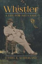 Whistler : A Life for Art's Sake by Daniel E. Sutherland (2014, Hardcover)