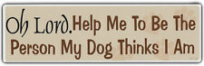 Funny Bumper Sticker: Oh Lord. Help Me To Be The Person My Dog Thinks I Am!!!