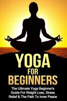 Yoga : Yoga for Beginners: the Ultimate Yoga Beginner's Guide for Weight Loss...