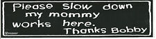 NICE OLD BUMBER STICKER - PLEASE SLOW DOWN , MY MOMMY WORKS HERE- THANKS BOBBY