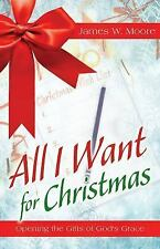 All I Want for Christmas : Opening the Gifts of God's Grace by James W. Moore...