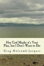 Hey God Maybe It's Your Plan, but I Don't Want to Die by Greg Holcomb-Jacques...