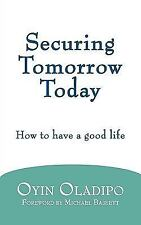 Securing Tomorrow Today : How to Have A Good Life by Oyin Oladipo (2010,...