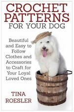 Crochet Patterns for Your Dog : Beautiful and Easy to Follow Clothes and...