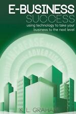 E-Business Success : Using Technology to Take Your Business to the Next Level...