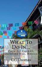 What To Do In...Playa Del Carmen, Quintana Roo, Mexico (Volume 6) by CC Thomas