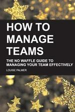 How to Manage Teams : The No Waffle Guide to Managing Your Team Effectively...