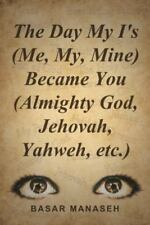 The Day My I's (Me, My, Mine) Became You (Almighty God, Jehovah, Yahweh, Etc....