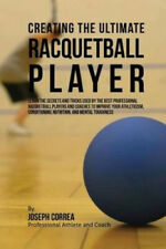 Creating the Ultimate Racquetball Player: Learn the Secrets and Tricks Used by
