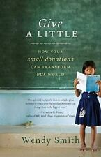Give a Little : How Your Small Donations Can Transform Our World by Wendy...
