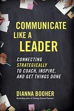 Communicate Like a Leader : Connecting Strategically to Coach, Inspire, and...