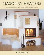 Masonry Heaters: Designing, Building, and Living with a Piece of the Sun (Paperb