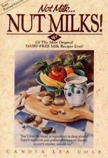 Not Milk...Nut Milks!: 40 of the Most Original Dairy-Free Milk Recipes Ever!