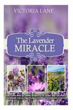 The Lavender Miracle: Discover Mind Blowing Benefits Of Using And Growing Lavend