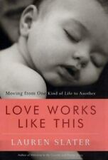 Love Works Like This : Moving from One Kind of Life to Another by Lauren Slater