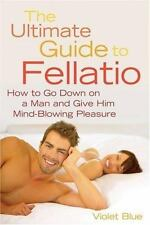 New, The Ultimate Guide to Fellatio: How to Go Down on a Man and Give Him Mind-B