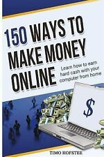 150 Ways to Make Money Online : Learn How to Make Hard Cash with Your...