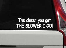 THE CLOSER YOU GET THE SLOWER I GO Funny Car Bumper Window Vinyl Decal Sticker