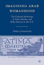 Imagining Arab Womanhood: The Cultural Mythology of Veils, Harems, and Belly Dan
