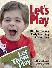 Let's Play : (un)Curriculum Early Learning Adventures by Jeff A. Johnson and...