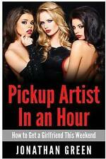 Pickup Artist in an Hour: How to Get a Girlfriend this Weekend by Jonathan Green