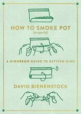 How to Smoke Pot (Properly) : A Highbrow Guide to Getting High by David...