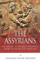 Assyrians : The History of the Most Prominent Empire of the Ancient Near East...