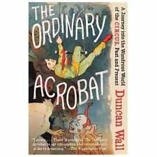 The Ordinary Acrobat: A Journey Into the Wondrous World of Circus, Past and