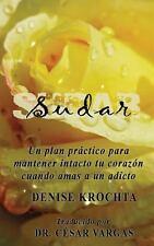 Sudar : Un Plan Pr�ctico para Mantener Intacto Tu Coraz�n Cuando Amas a un...
