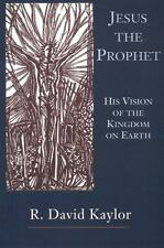 Jesus the Prophet : His Vision of the Kingdom on Earth by R. David Kaylor...