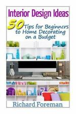 Interior Design Ideas : 50 Tips for Beginners to Home Decorating on a Budget...