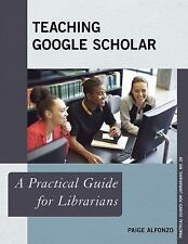 Teaching Google Scholar : A Practical Guide for Librarians: By Alfonzo, Paige...