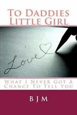 To Daddies Little Girl : What I Never Got a Chance to Tell You by B. J. M...