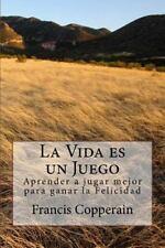 La Vida Es un Juego : Aprender a Jugar Mejor para Ganar la Felicidad by...