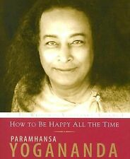 How to Be Happy All the Time by Paramhansa Yogananda (2006, Paperback)