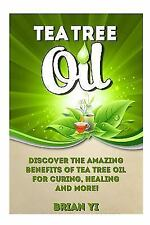 Tea Tree Oil : Discover the Amazing Benefits of Tea Tree Oil for Curing,...