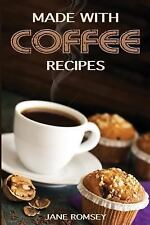 Made with Coffee Recipes: 30 Deliciously Easy Cake, Muffin, Brownie, Cookie and