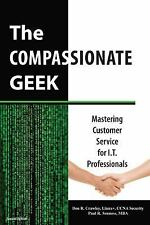 The Compassionate Geek: Mastering Customer Service For I.T. Professionals: By...