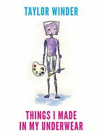 Things I Made in My Underwear by Taylor Winder 2014, HC 1st Edition Signed.