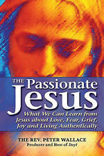 Passionate Jesus: What We Can Learn from Jesus about Love, Fear, Grief, Joy and