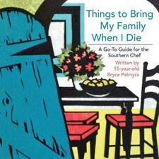 Things to Bring My Family When I Die; a Go-To Guide for the Southern Chef by...